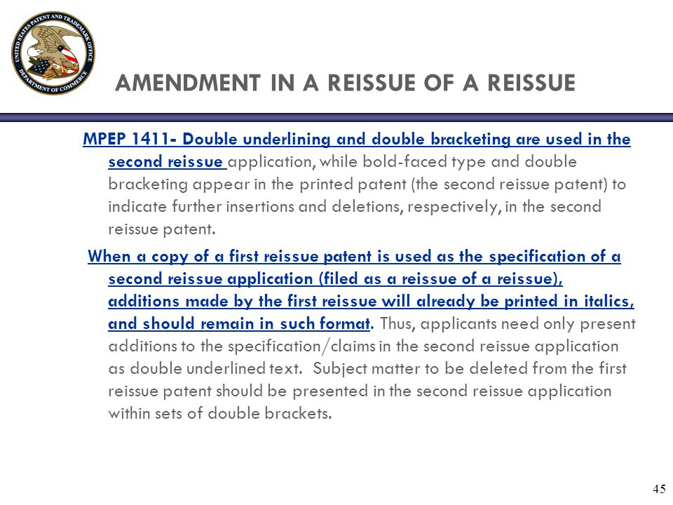 45 AMENDMENT IN A REISSUE OF A REISSUE MPEP 1411- Double underlining and double bracketing are used in the second reissue application, while bold-faced type and double bracketing appear in the printed patent (the second reissue patent) to indicate further insertions and deletions, respectively, in the second reissue patent.