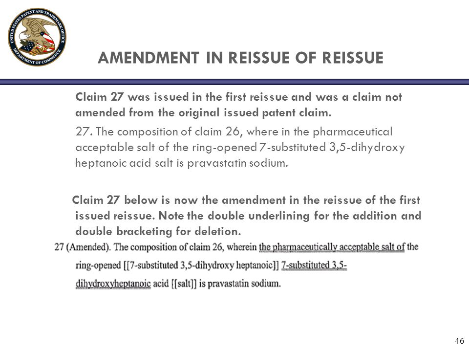 46 AMENDMENT IN REISSUE OF REISSUE Claim 27 was issued in the first reissue and was a claim not amended from the original issued patent claim.