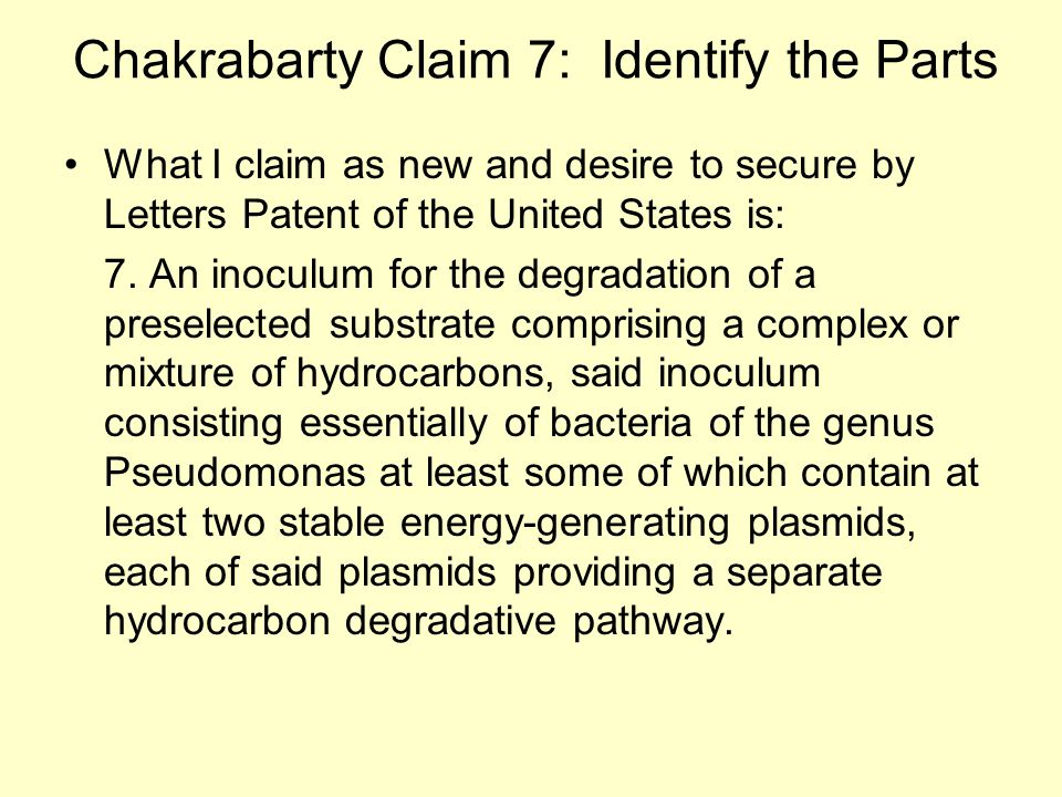 Chakrabarty Claim 7: Identify the Parts What I claim as new and desire to secure by Letters Patent of the United States is: 7.