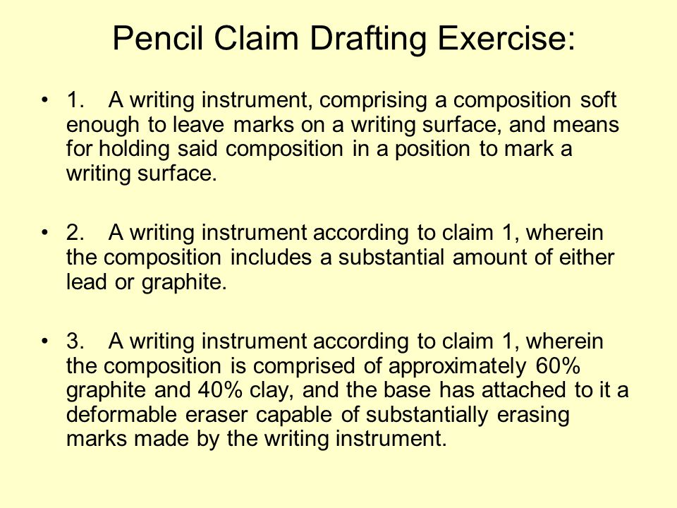 Pencil Claim Drafting Exercise: 1.A writing instrument, comprising a composition soft enough to leave marks on a writing surface, and means for holding said composition in a position to mark a writing surface.