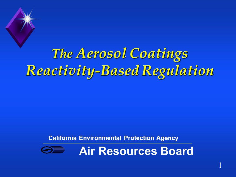 1 The Aerosol Coatings Reactivity-Based Regulation California Environmental Protection Agency Air Resources Board