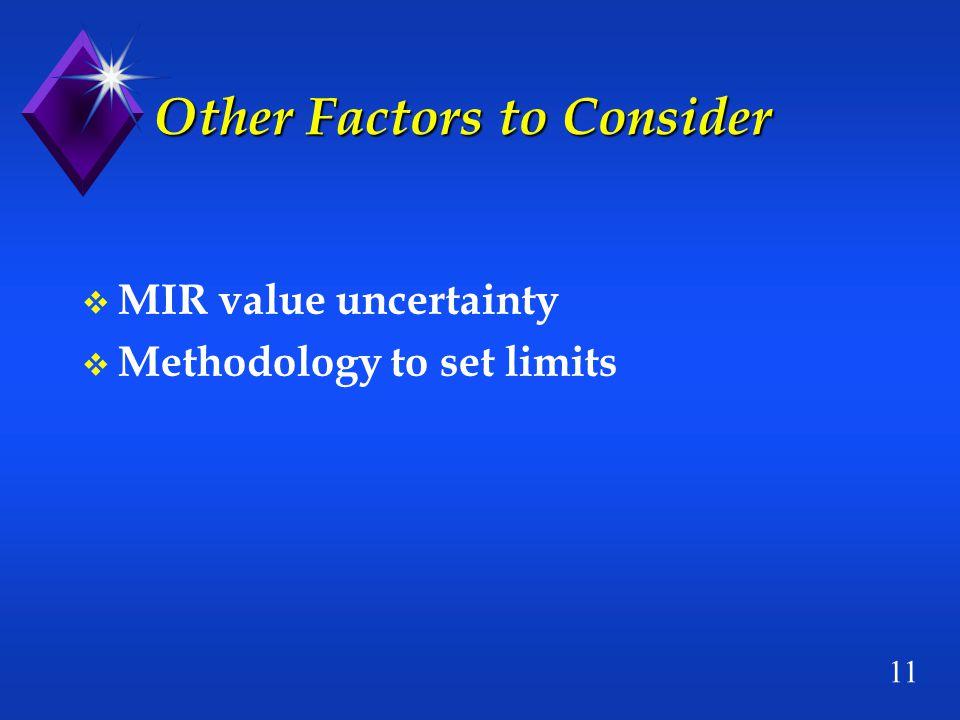 11 Other Factors to Consider v MIR value uncertainty v Methodology to set limits