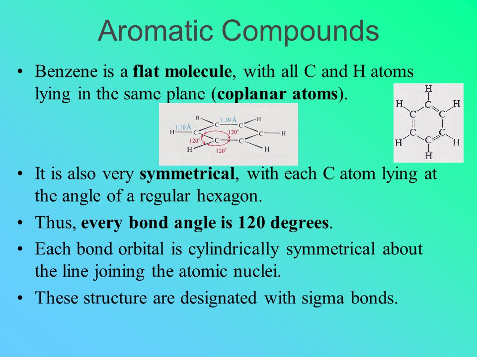 Aromatic Compounds Benzene is a flat molecule, with all C and H atoms lying in the same plane (coplanar atoms).