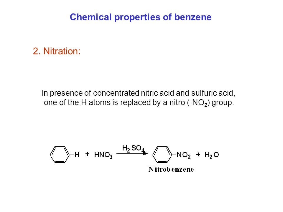 2. Nitration: Chemical properties of benzene In presence of concentrated nitric acid and sulfuric acid, one of the H atoms is replaced by a nitro (-NO