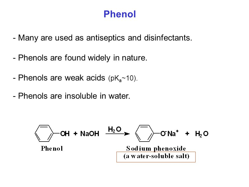 - Many are used as antiseptics and disinfectants. - Phenols are found widely in nature. - Phenols are weak acids (pK a ~10). - Phenols are insoluble i