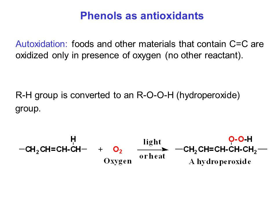 Phenols as antioxidants Autoxidation: foods and other materials that contain C=C are oxidized only in presence of oxygen (no other reactant). R-H grou