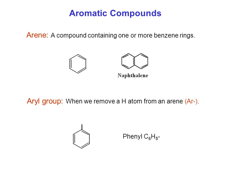 Arene: A compound containing one or more benzene rings. Aryl group: When we remove a H atom from an arene (Ar-). Phenyl C 6 H 5 -