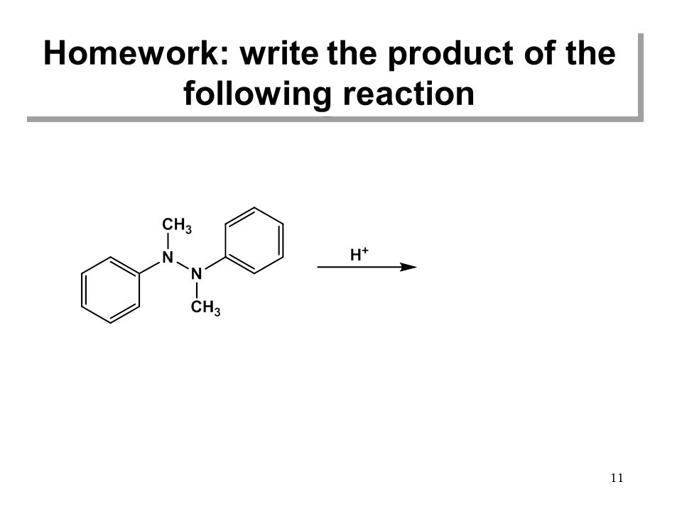 Homework: write the product of the following reaction 11