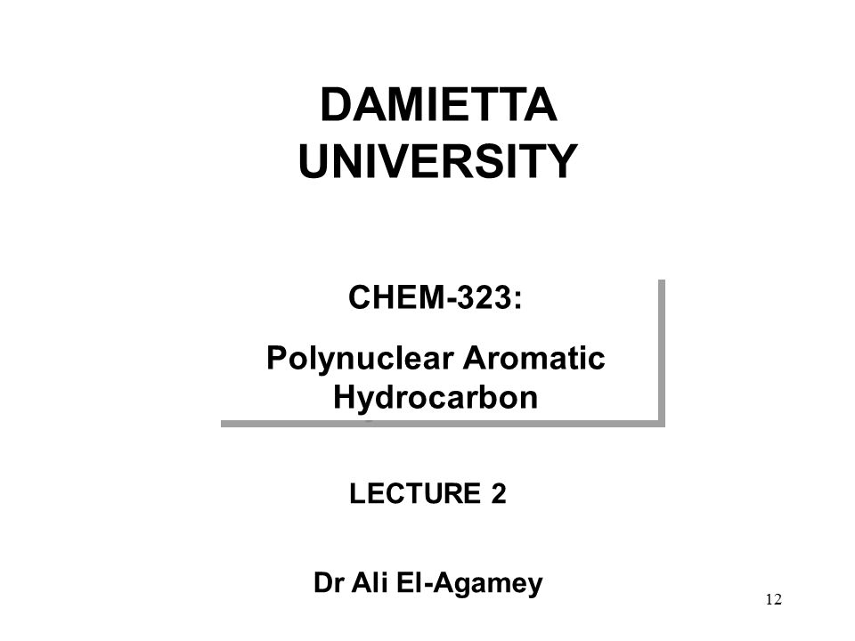 LECTURE 2 Dr Ali El-Agamey CHEM-323: Polynuclear Aromatic Hydrocarbon CHEM-323: Polynuclear Aromatic Hydrocarbon DAMIETTA UNIVERSITY 12