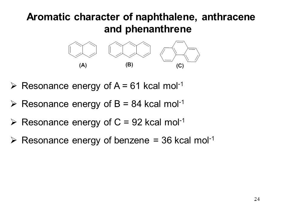 24  Resonance energy of A = 61 kcal mol -1  Resonance energy of B = 84 kcal mol -1  Resonance energy of C = 92 kcal mol -1  Resonance energy of benzene = 36 kcal mol -1 Aromatic character of naphthalene, anthracene and phenanthrene