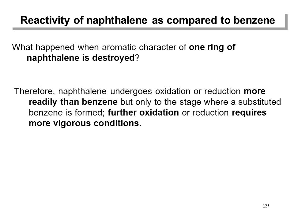 Reactivity of naphthalene as compared to benzene 29 What happened when aromatic character of one ring of naphthalene is destroyed? Therefore, naphthal