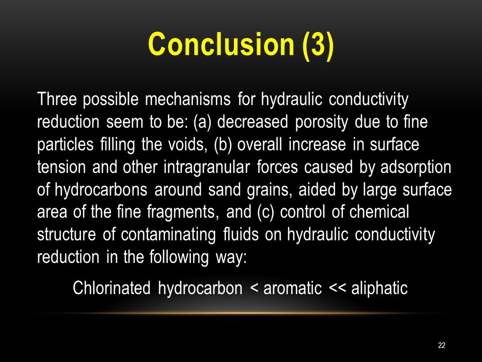 Conclusion (3) Three possible mechanisms for hydraulic conductivity reduction seem to be: (a) decreased porosity due to fine particles filling the voids, (b) overall increase in surface tension and other intragranular forces caused by adsorption of hydrocarbons around sand grains, aided by large surface area of the fine fragments, and (c) control of chemical structure of contaminating fluids on hydraulic conductivity reduction in the following way: Chlorinated hydrocarbon < aromatic << aliphatic 22