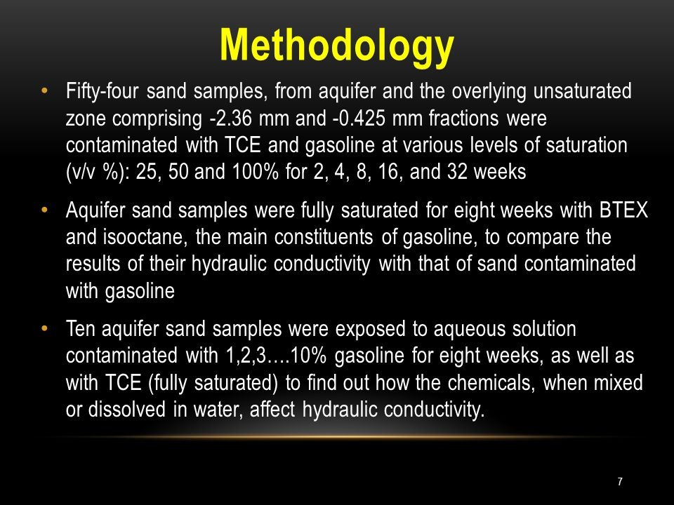 Methodology Fifty-four sand samples, from aquifer and the overlying unsaturated zone comprising -2.36 mm and -0.425 mm fractions were contaminated with TCE and gasoline at various levels of saturation (v/v %): 25, 50 and 100% for 2, 4, 8, 16, and 32 weeks Aquifer sand samples were fully saturated for eight weeks with BTEX and isooctane, the main constituents of gasoline, to compare the results of their hydraulic conductivity with that of sand contaminated with gasoline Ten aquifer sand samples were exposed to aqueous solution contaminated with 1,2,3….10% gasoline for eight weeks, as well as with TCE (fully saturated) to find out how the chemicals, when mixed or dissolved in water, affect hydraulic conductivity.