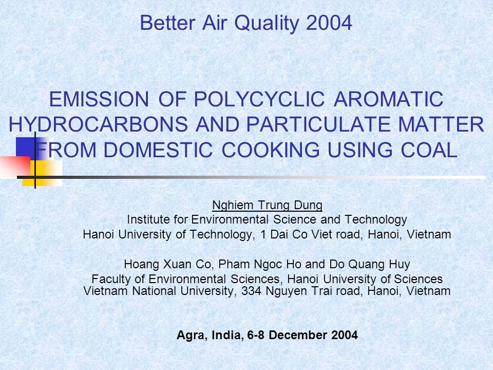 Better Air Quality 2004 EMISSION OF POLYCYCLIC AROMATIC HYDROCARBONS AND PARTICULATE MATTER FROM DOMESTIC COOKING USING COAL Nghiem Trung Dung Institute for Environmental Science and Technology Hanoi University of Technology, 1 Dai Co Viet road, Hanoi, Vietnam Hoang Xuan Co, Pham Ngoc Ho and Do Quang Huy Faculty of Environmental Sciences, Hanoi University of Sciences Vietnam National University, 334 Nguyen Trai road, Hanoi, Vietnam Agra, India, 6-8 December 2004