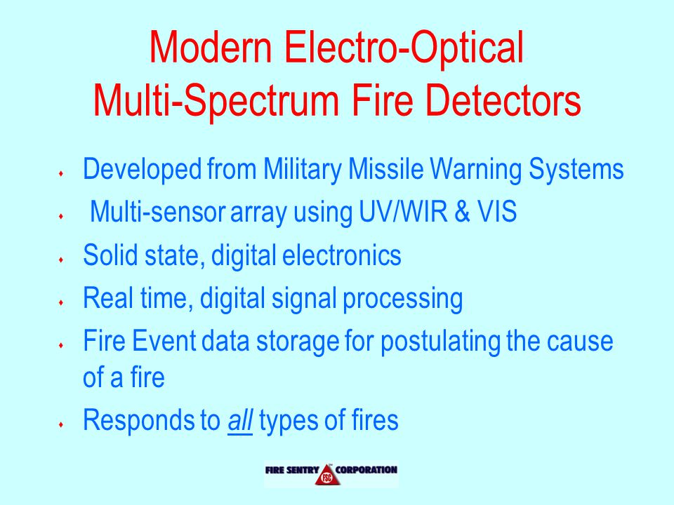 Modern Electro-Optical Multi-Spectrum Fire Detectors s Developed from Military Missile Warning Systems s Multi-sensor array using UV/WIR & VIS s Solid state, digital electronics s Real time, digital signal processing s Fire Event data storage for postulating the cause of a fire s Responds to all types of fires