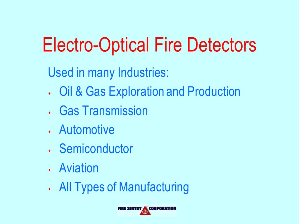 Electro-Optical Fire Detectors Used in many Industries: s Oil & Gas Exploration and Production s Gas Transmission s Automotive s Semiconductor s Aviation s All Types of Manufacturing