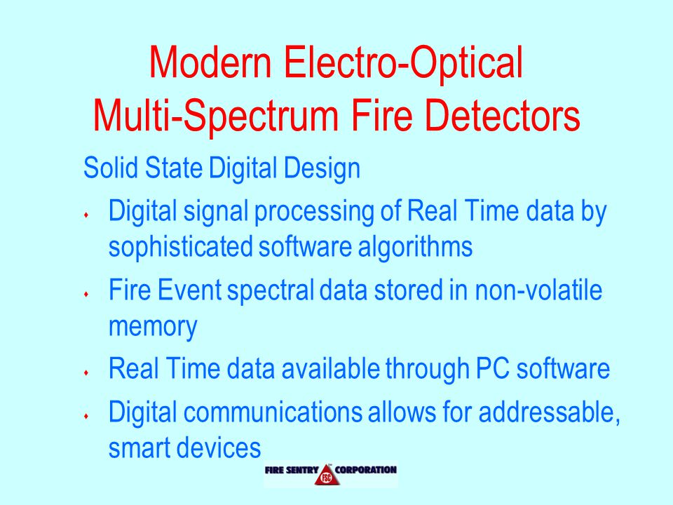 Solid State Digital Design s Digital signal processing of Real Time data by sophisticated software algorithms s Fire Event spectral data stored in non-volatile memory s Real Time data available through PC software s Digital communications allows for addressable, smart devices Modern Electro-Optical Multi-Spectrum Fire Detectors