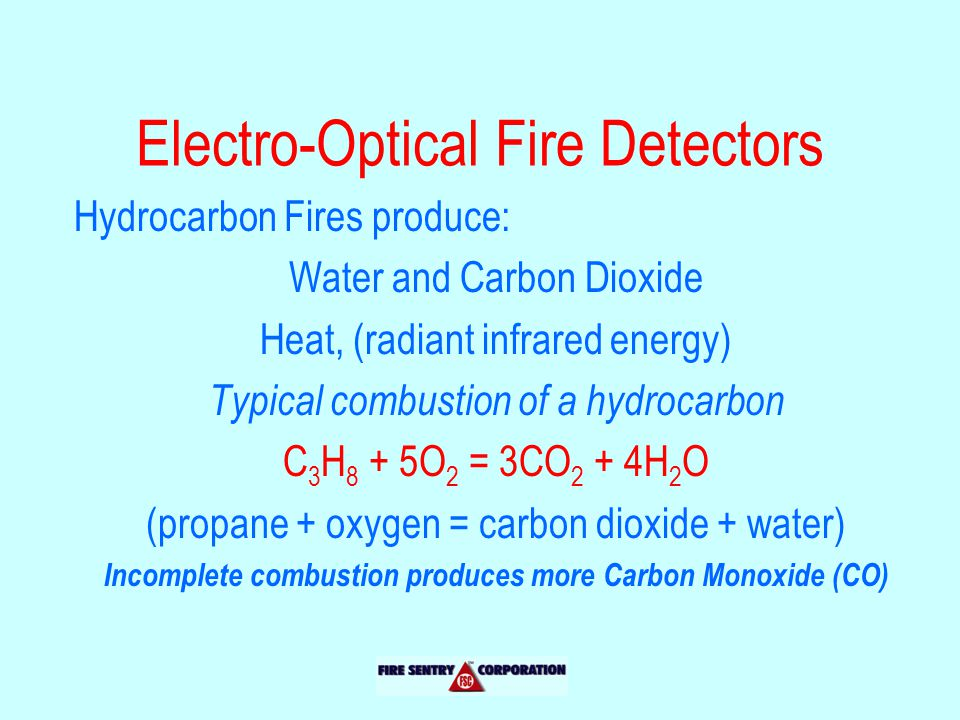 Electro-Optical Fire Detectors Hydrocarbon Fires produce: Water and Carbon Dioxide Heat, (radiant infrared energy) Typical combustion of a hydrocarbon C 3 H 8 + 5O 2 = 3CO 2 + 4H 2 O (propane + oxygen = carbon dioxide + water) Incomplete combustion produces more Carbon Monoxide (CO)