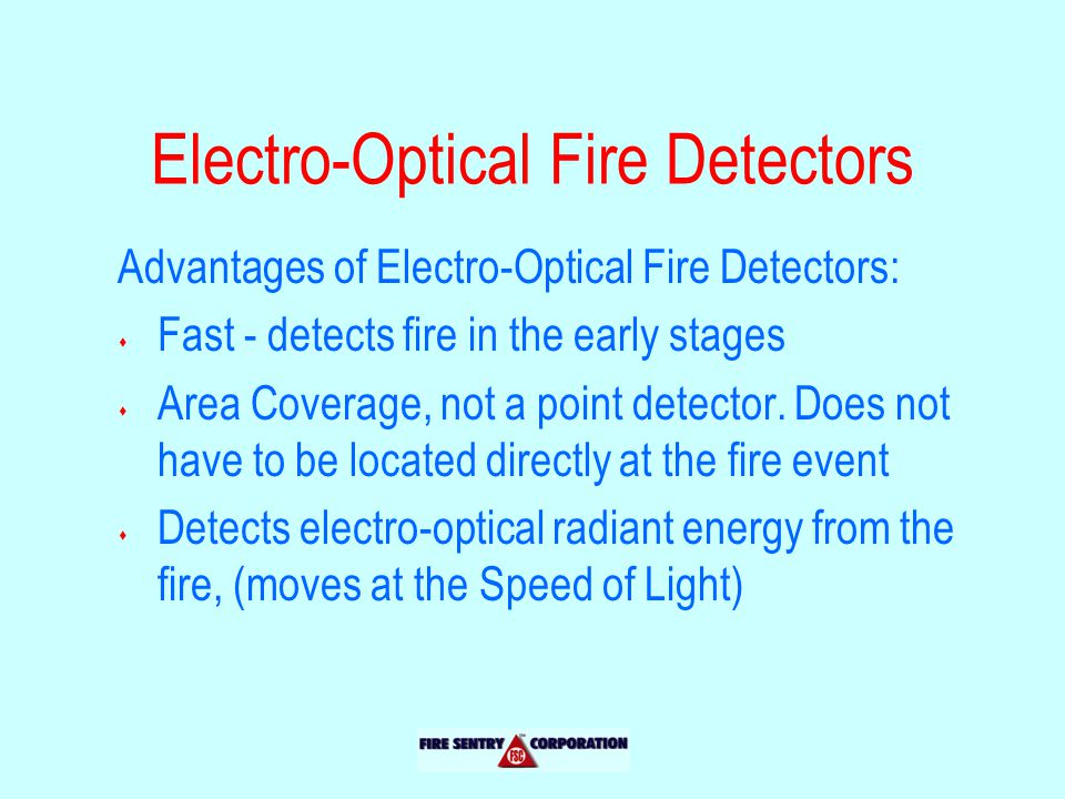 Electro-Optical Fire Detectors Advantages of Electro-Optical Fire Detectors: s Fast - detects fire in the early stages s Area Coverage, not a point detector.