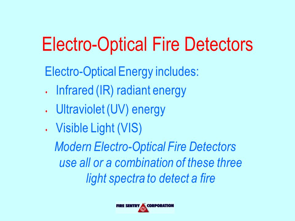 Electro-Optical Fire Detectors Electro-Optical Energy includes: s Infrared (IR) radiant energy s Ultraviolet (UV) energy s Visible Light (VIS) Modern Electro-Optical Fire Detectors use all or a combination of these three light spectra to detect a fire