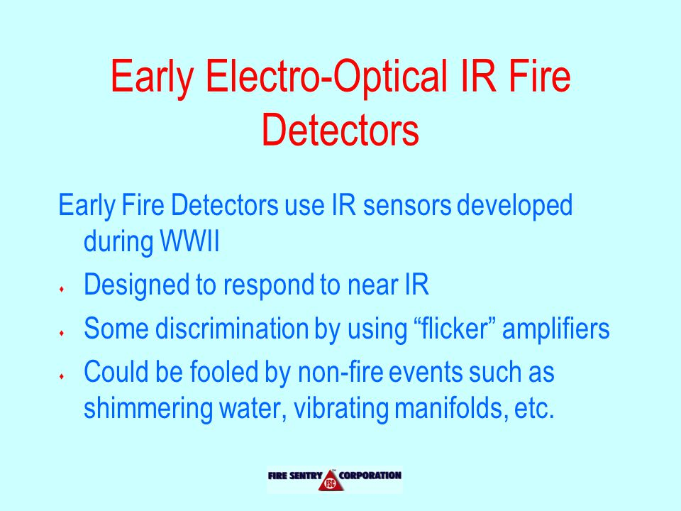 Early Electro-Optical IR Fire Detectors Early Fire Detectors use IR sensors developed during WWII s Designed to respond to near IR s Some discrimination by using flicker amplifiers s Could be fooled by non-fire events such as shimmering water, vibrating manifolds, etc.