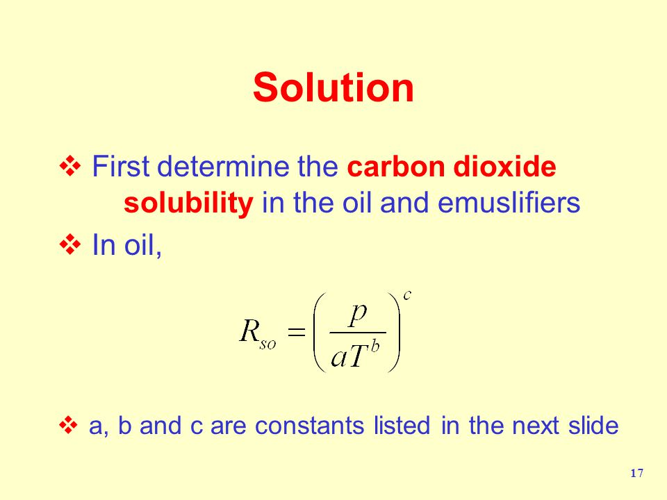 17 Solution  First determine the carbon dioxide solubility in the oil and emuslifiers  In oil,  a, b and c are constants listed in the next slide