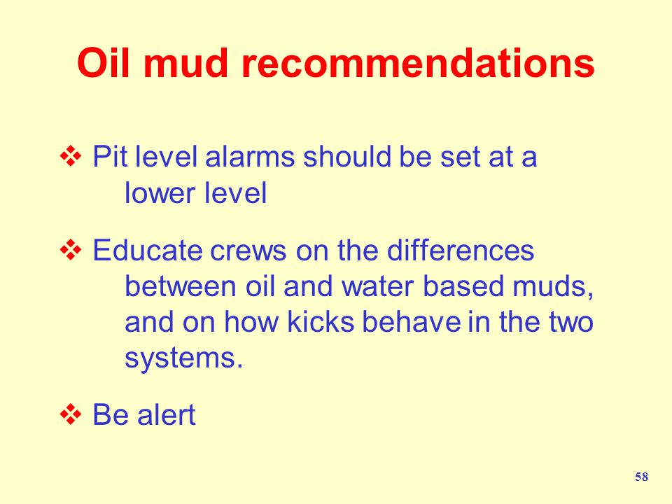 58 Oil mud recommendations  Pit level alarms should be set at a lower level  Educate crews on the differences between oil and water based muds, and on how kicks behave in the two systems.