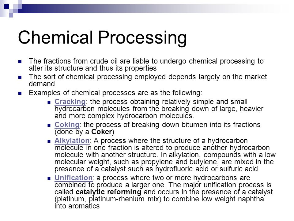 Chemical Processing The fractions from crude oil are liable to undergo chemical processing to alter its structure and thus its properties The sort of chemical processing employed depends largely on the market demand Examples of chemical processes are as the following: Cracking: the process obtaining relatively simple and small hydrocarbon molecules from the breaking down of large, heavier and more complex hydrocarbon molecules.
