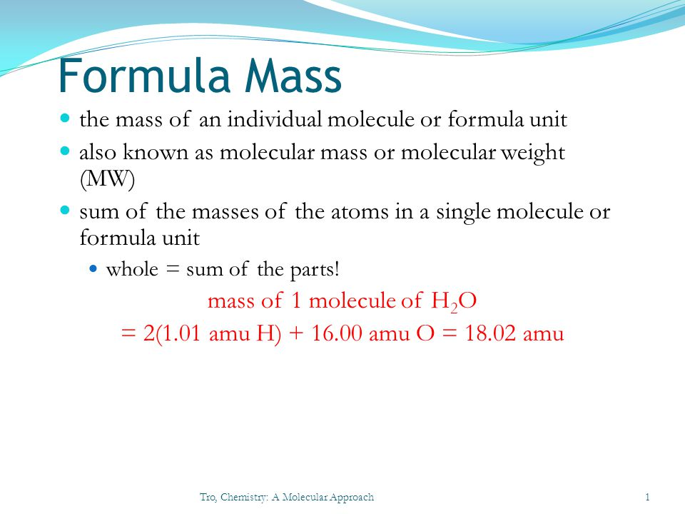 Molar Mass of Compounds the relative masses of molecules can be calculated from atomic masses Formula Mass = 1 molecule of H 2 O = 2(1.01 amu H) + 16.00 amu O = 18.02 amu since 1 mole of H 2 O contains 2 moles of H and 1 mole of O Molar Mass = 1 mole H 2 O = 2(1.01 g H) + 16.00 g O = 18.02 g so the Molar Mass of H 2 O is 18.02 g/mole Tro, Chemistry: A Molecular Approach2