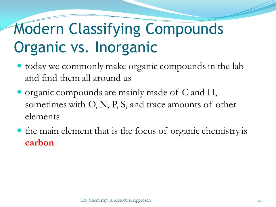 Modern Classifying Compounds Organic vs. Inorganic today we commonly make organic compounds in the lab and find them all around us organic compounds a