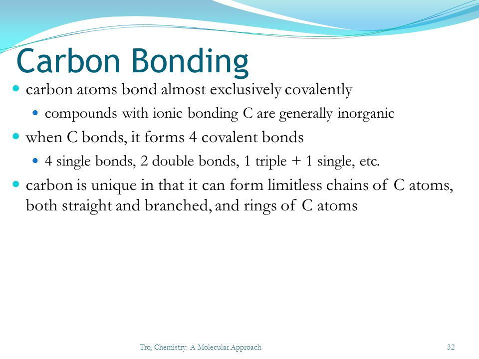 Carbon Bonding carbon atoms bond almost exclusively covalently compounds with ionic bonding C are generally inorganic when C bonds, it forms 4 covalen
