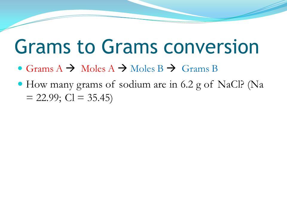 Grams to Grams conversion Grams A  Moles A  Moles B  Grams B How many grams of sodium are in 6.2 g of NaCl? (Na = 22.99; Cl = 35.45)