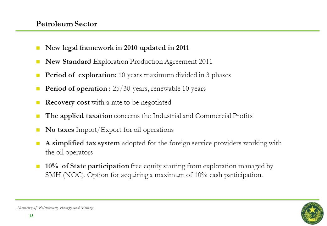13 Petroleum Sector New legal framework in 2010 updated in 2011 New Standard Exploration Production Agreement 2011 Period of exploration: 10 years max