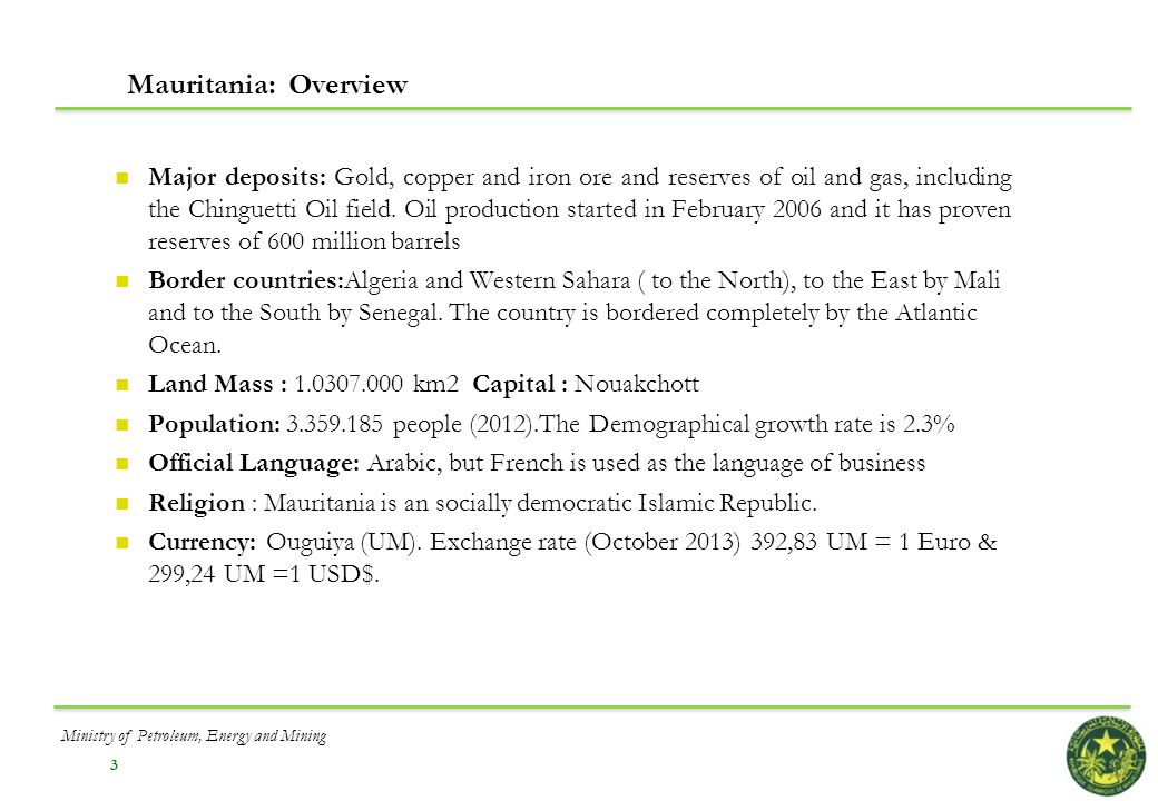 3 Mauritania: Overview Major deposits: Gold, copper and iron ore and reserves of oil and gas, including the Chinguetti Oil field. Oil production start