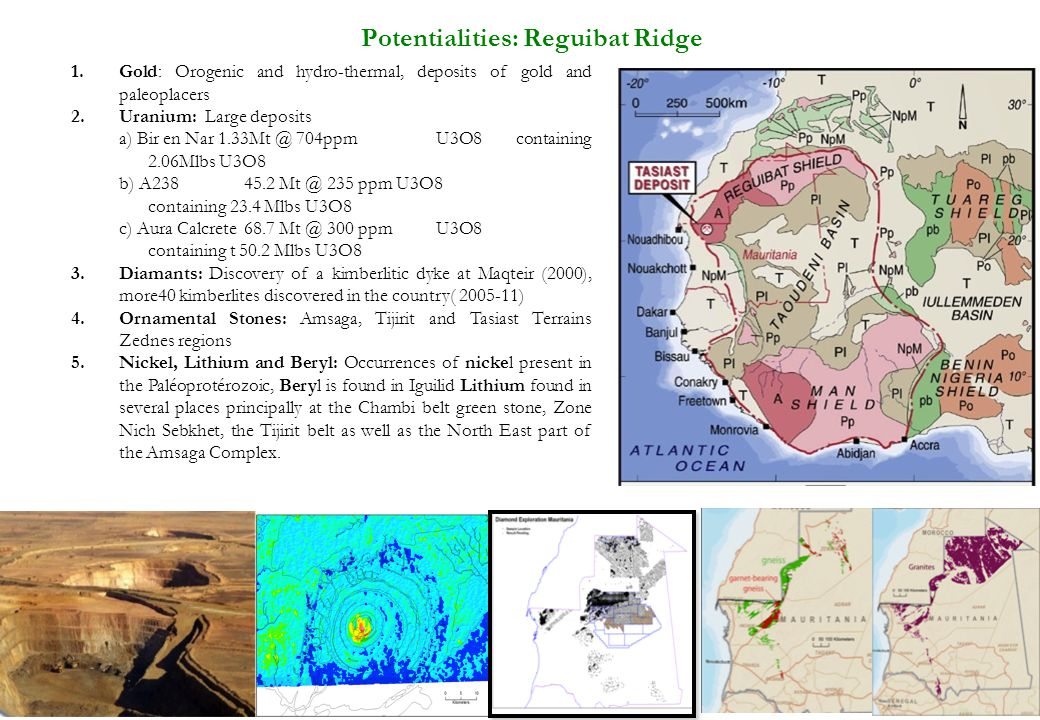 31 Potentialities: Reguibat Ridge 1.Gold: Orogenic and hydro-thermal, deposits of gold and paleoplacers 2.Uranium: Large deposits a) Bir en Nar 1.33Mt