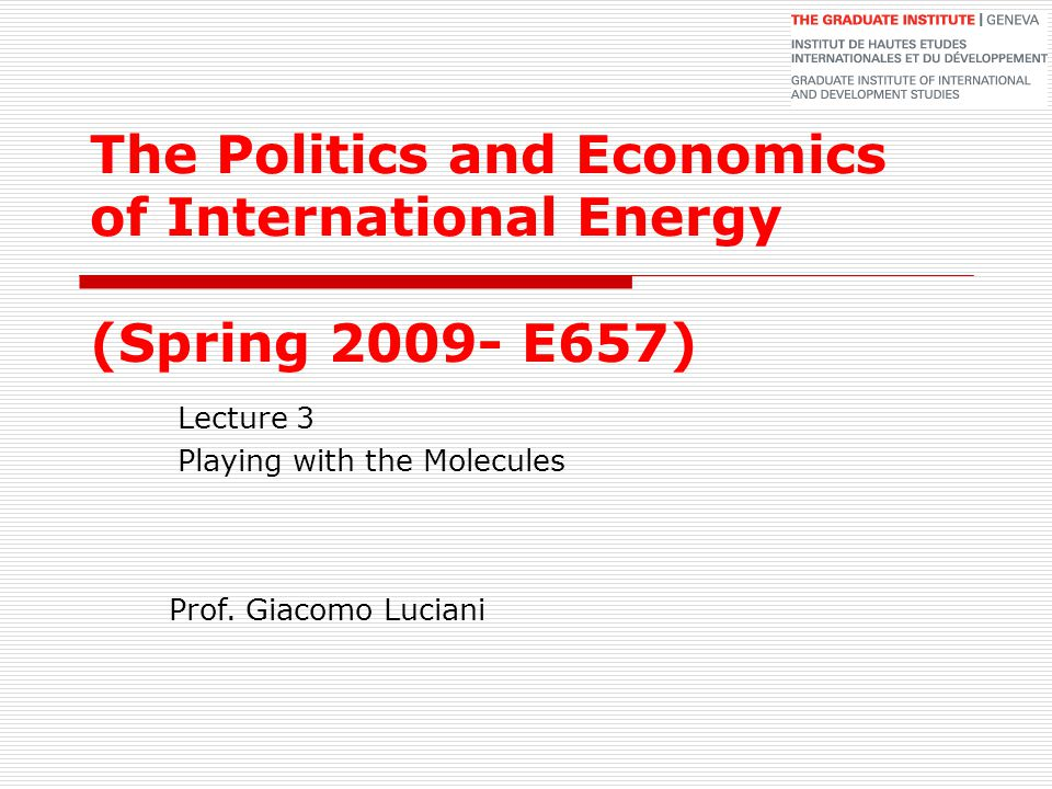 The Politics and Economics of International Energy (Spring 2009- E657) Lecture 3 Playing with the Molecules Prof. Giacomo Luciani
