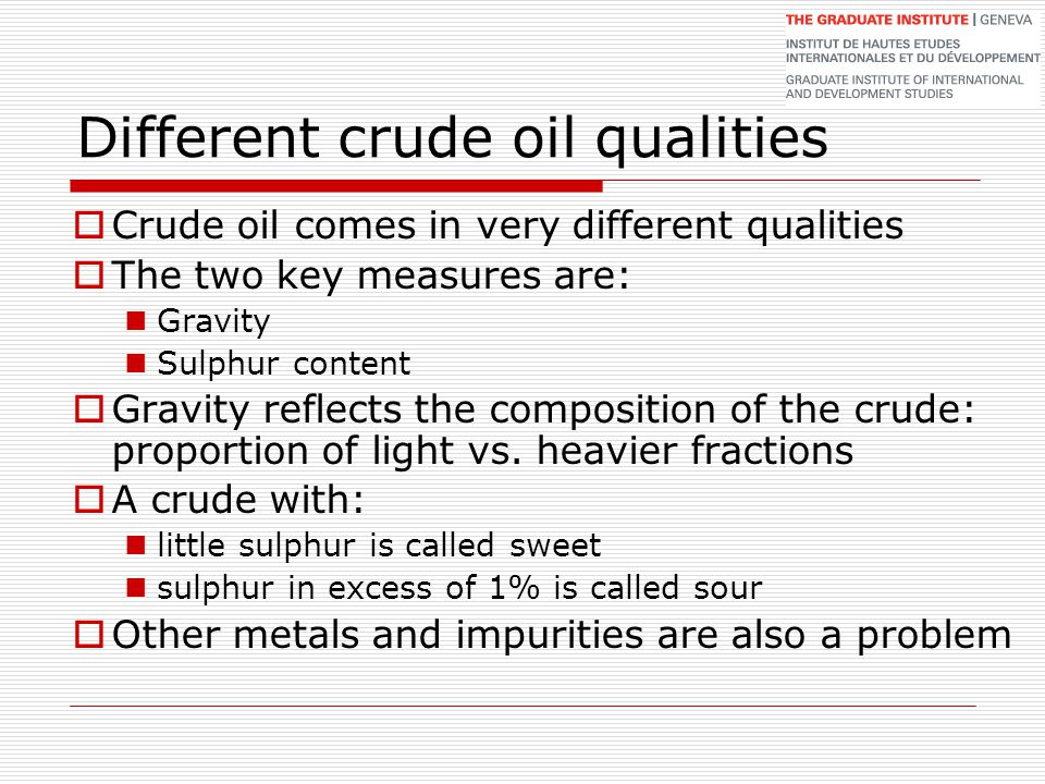 Different crude oil qualities  Crude oil comes in very different qualities  The two key measures are: Gravity Sulphur content  Gravity reflects the