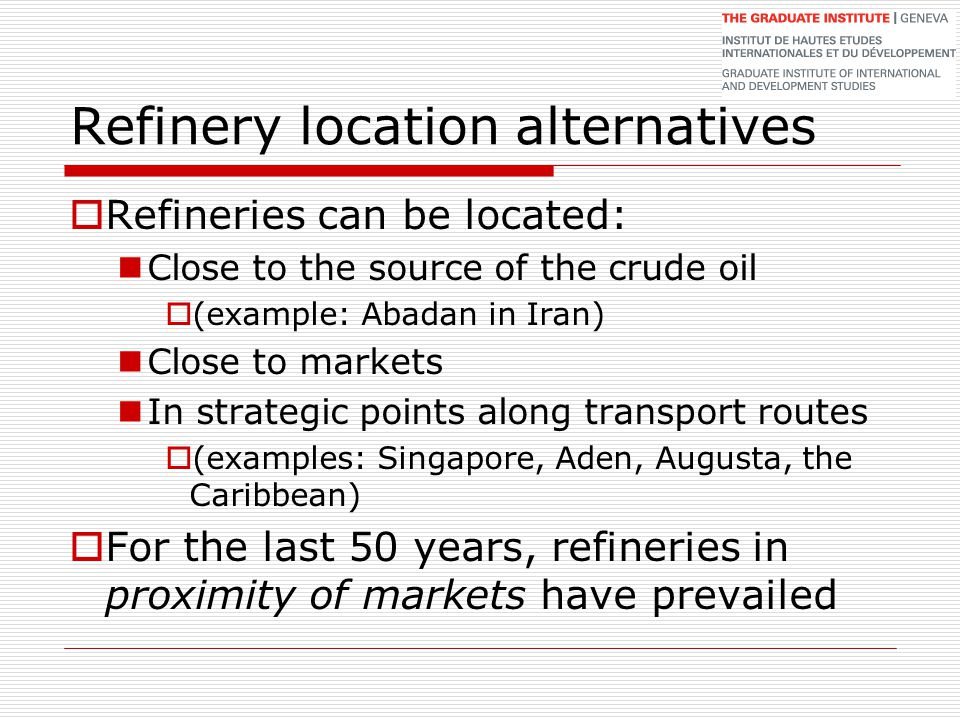 Refinery location alternatives  Refineries can be located: Close to the source of the crude oil  (example: Abadan in Iran) Close to markets In strat