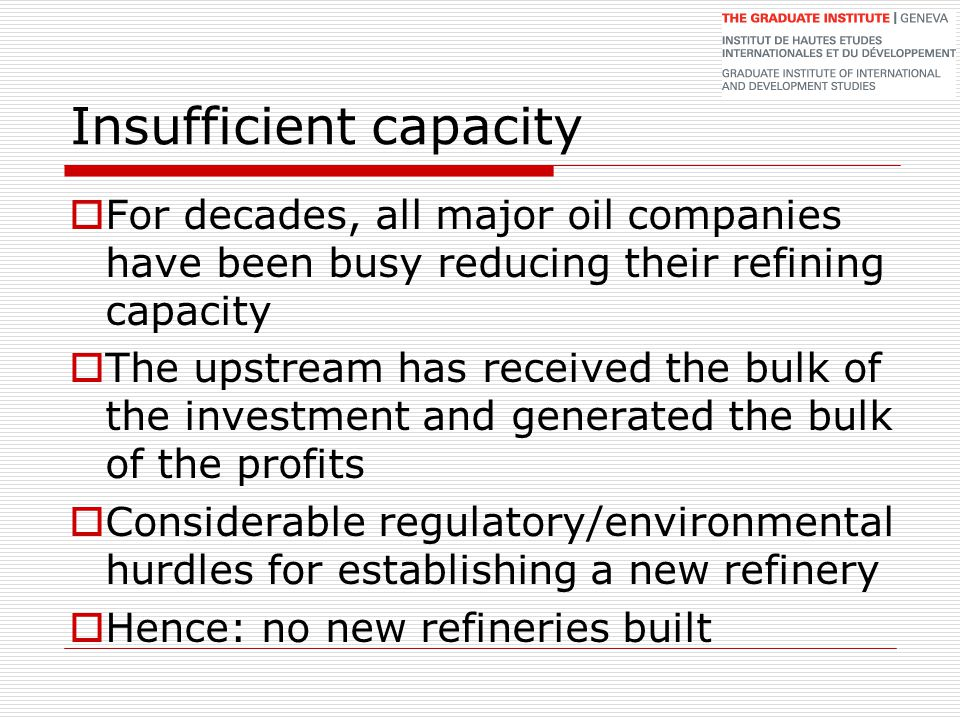 Insufficient capacity  For decades, all major oil companies have been busy reducing their refining capacity  The upstream has received the bulk of t