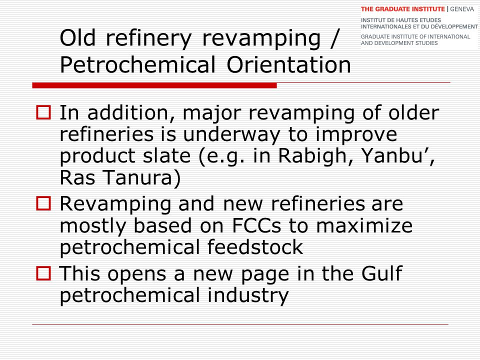 Old refinery revamping / Petrochemical Orientation  In addition, major revamping of older refineries is underway to improve product slate (e.g. in Ra