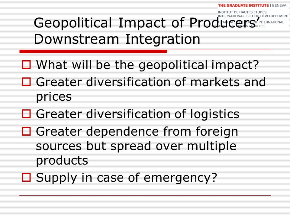 Geopolitical Impact of Producers' Downstream Integration  What will be the geopolitical impact?  Greater diversification of markets and prices  Gre