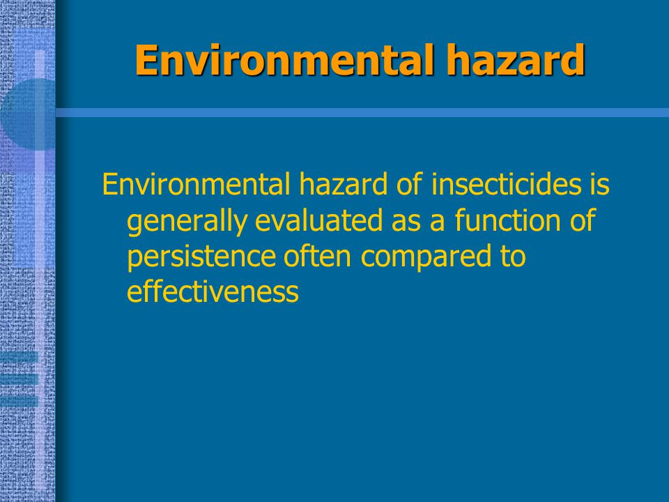 Environmental hazard Environmental hazard of insecticides is generally evaluated as a function of persistence often compared to effectiveness