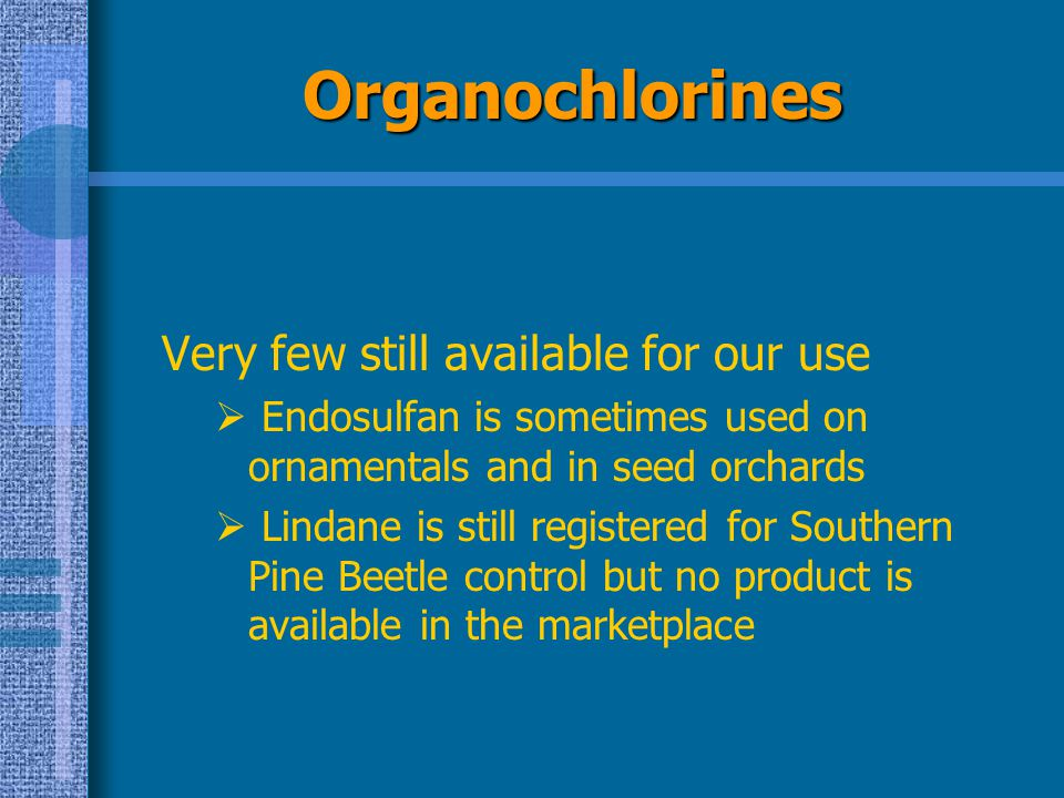 Organochlorines Very few still available for our use  Endosulfan is sometimes used on ornamentals and in seed orchards  Lindane is still registered