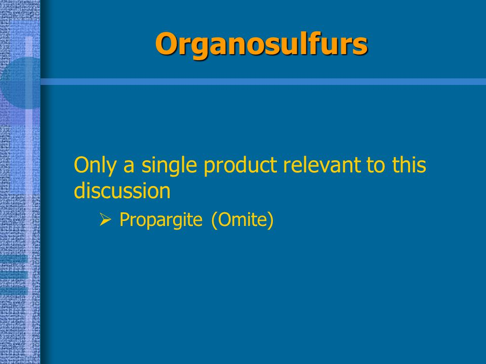 Organosulfurs Only a single product relevant to this discussion  Propargite (Omite)