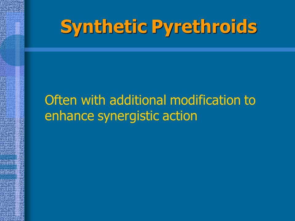 Synthetic Pyrethroids Often with additional modification to enhance synergistic action
