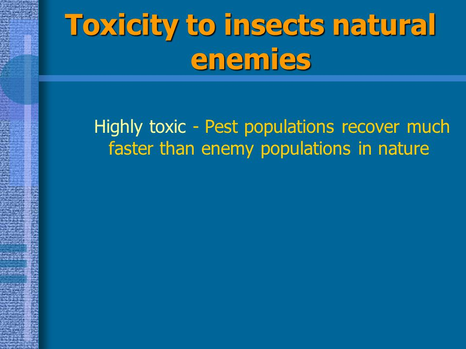 Toxicity to insects natural enemies Highly toxic - Pest populations recover much faster than enemy populations in nature
