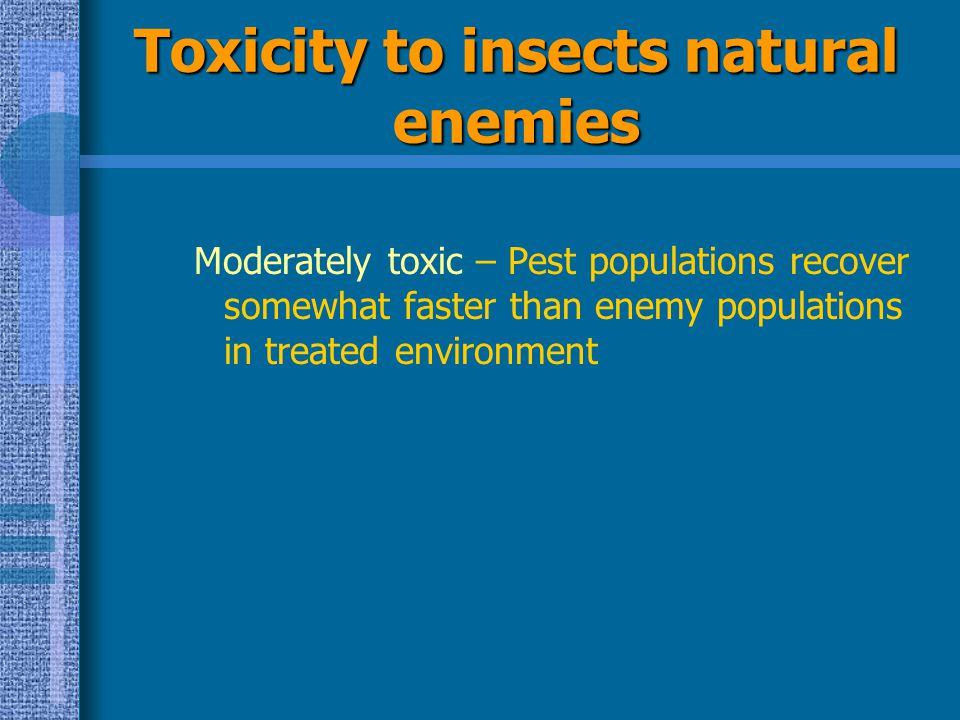 Toxicity to insects natural enemies Moderately toxic – Pest populations recover somewhat faster than enemy populations in treated environment