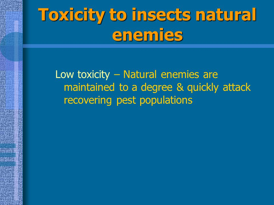 Toxicity to insects natural enemies Low toxicity – Natural enemies are maintained to a degree & quickly attack recovering pest populations