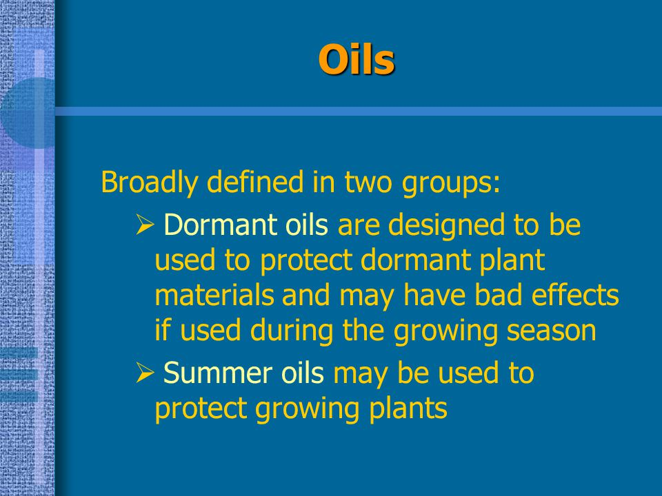 Oils Broadly defined in two groups:  Dormant oils are designed to be used to protect dormant plant materials and may have bad effects if used during