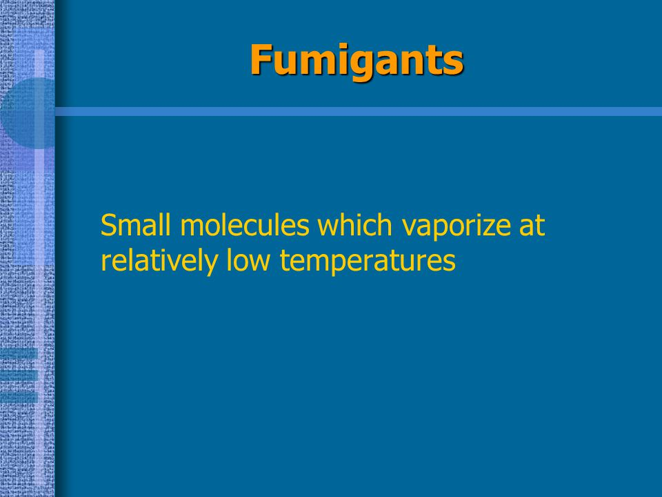 Fumigants Small molecules which vaporize at relatively low temperatures